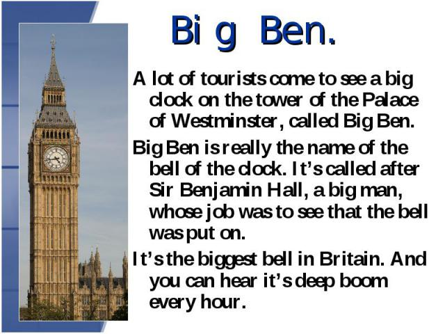 A lot of tourists come to see a big clock on the tower of the Palace of Westminster, called Big Ben. A lot of tourists come to see a big clock on the tower of the Palace of Westminster, called Big Ben. Big Ben is really the name of the bell of the c…