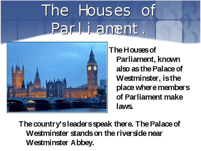 The Houses of Parliament, known also as the Palace of Westminster, is the place where members of Parliament make laws. The Houses of Parliament, known also as the Palace of Westminster, is the place where members of Parliament make laws.