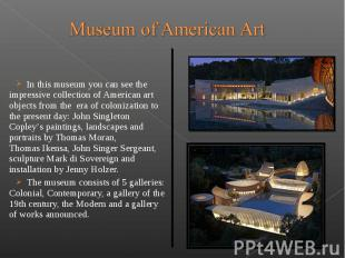 In this museum you can see the impressive collection of American art o