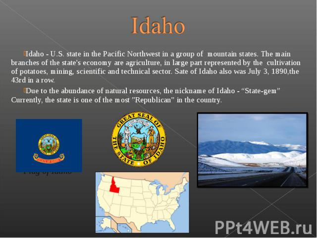 Idaho - U.S. state in the Pacific Northwest in a group of mountain states. The main branches of the state's economy are agriculture, in large part represented by the  cultivation of potatoes, mining, scientific and…