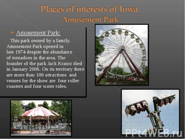 Amusement Park: Amusement Park: This park owned by a family. Amusement Park opened in late 1974 despite the abundance of tornadoes in the area. The founder of the park Jack Krantz died in J…
