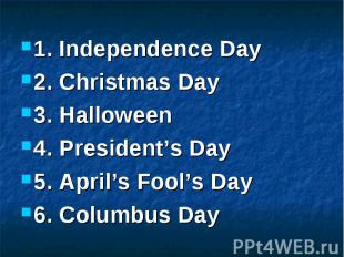 1. Independence Day 2. Christmas Day 3. Halloween 4. President's Day 5. April's
