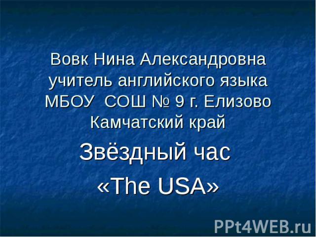 Вовк Нина Александровна учитель английского языка МБОУ СОШ № 9 г. Елизово Камчатский край Звёздный час «The USA»
