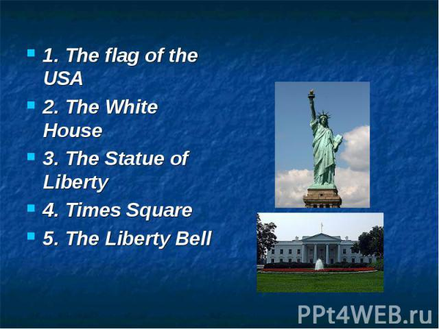1. The flag of the USA 2. The White House 3. The Statue of Liberty 4. Times Square 5. The Liberty Bell