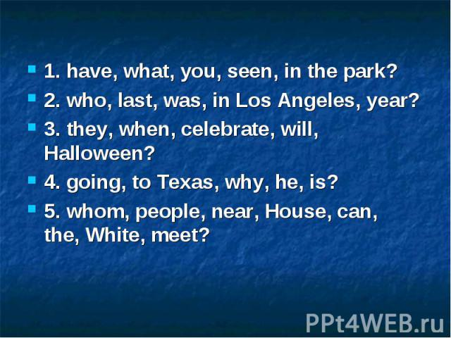 1. have, what, you, seen, in the park? 2. who, last, was, in Los Angeles, year? 3. they, when, celebrate, will, Halloween? 4. going, to Texas, why, he, is? 5. whom, people, near, House, can, the, White, meet?
