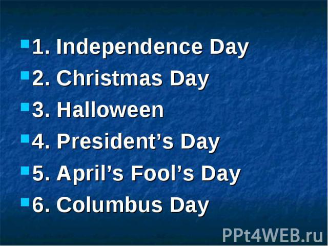 1. Independence Day 2. Christmas Day 3. Halloween 4. President's Day 5. April's Fool's Day 6. Columbus Day