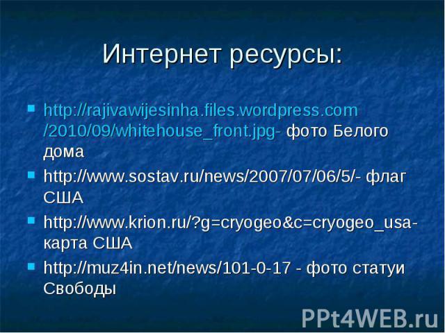 Интернет ресурсы: http://rajivawijesinha.files.wordpress.com/2010/09/whitehouse_front.jpg- фото Белого дома http://www.sostav.ru/news/2007/07/06/5/- флаг США http://www.krion.ru/?g=cryogeo&c=cryogeo_usa- карта США http://muz4in.net/news/101-0-17…