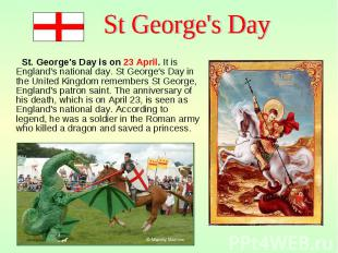 St. George's Day is on 23 April. It is England's national day. St George's Day i