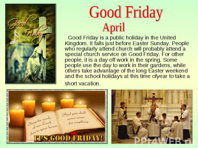 Good Friday is a public holiday in the United Kingdom. It falls just before Easter Sunday. People who regularly attend church will probably attend a special church service on Good Friday. For other people, it is a day off work in the spring. Some pe…