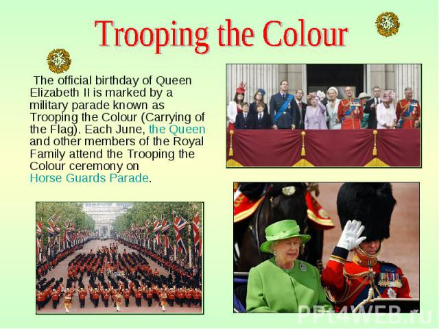 The official birthday of Queen Elizabeth II is marked by a military parade known as Trooping the Colour (Carrying of the Flag). Each June, the Queen and other members of the Royal Family attend the Trooping the Colour ceremony on Horse Guards Parade…