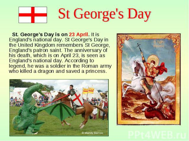 St. George's Day is on 23 April. It is England's national day. St George's Day in the United Kingdom remembers St George, England's patron saint. The anniversary of his death, which is on April 23, is seen as England's national day. According to leg…