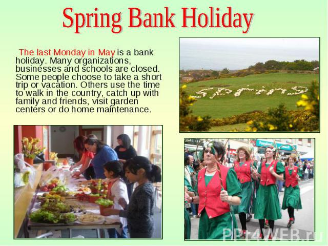 The last Monday in May is a bank holiday. Many organizations, businesses and schools are closed. Some people choose to take a short trip or vacation. Others use the time to walk in the country, catch up with family and friends, visit garden centers …
