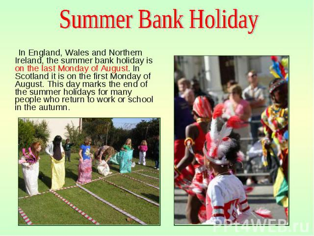 In England, Wales and Northern Ireland, the summer bank holiday is on the last Monday of August. In Scotland it is on the first Monday of August. This day marks the end of the summer holidays for many people who return to work or school in the autum…