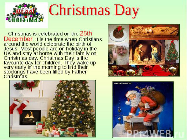 Christmas is celebrated on the 25th December. It is the time when Christians around the world celebrate the birth of Jesus. Most people are on holiday in the UK and stay at home with their family on Christmas day. Christmas Day is the favourite day …