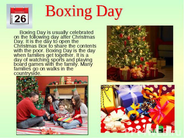 Boxing Day is usually celebrated on the following day after Christmas Day. It is the day to open the Christmas Box to share the contents with the poor. Boxing Day is the day when families get together. It is a day of watching sports and playing boar…