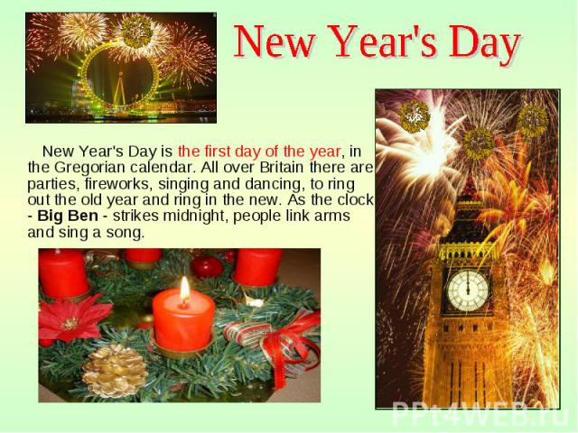New Year's Day is the first day of the year, in the Gregorian calendar. All over Britain there are parties, fireworks, singing and dancing, to ring out the old year and ring in the new. As the clock - Big Ben - strikes midnight, people link arms and…