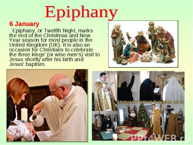6 January 6 January Epiphany, or Twelfth Night, marks the end of the Christmas and New Year season for most people in the United Kingdom (UK). It is also an occasion for Christians to celebrate the three kings' (or wise men's) visit to Jesus shortly…
