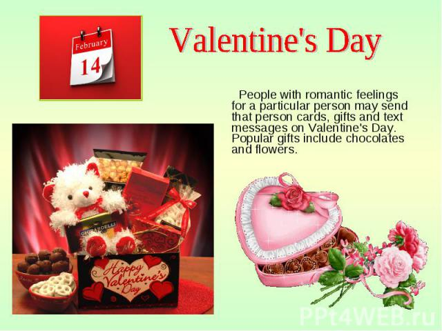 People with romantic feelings for a particular person may send that person cards, gifts and text messages on Valentine's Day. Popular gifts include chocolates and flowers. People with romantic feelings for a particular person may send that person ca…