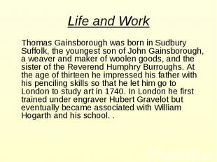 Life and Work Thomas Gainsborough was born in Sudbury Suffolk, the youngest son