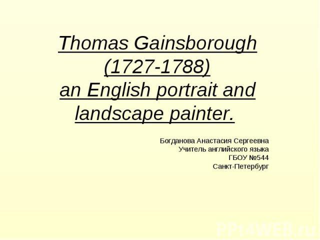 Thomas Gainsborough (1727-1788) an English portrait and landscape painter. Богданова Анастасия Сергеевна Учитель английского языка ГБОУ №544 Санкт-Петербург