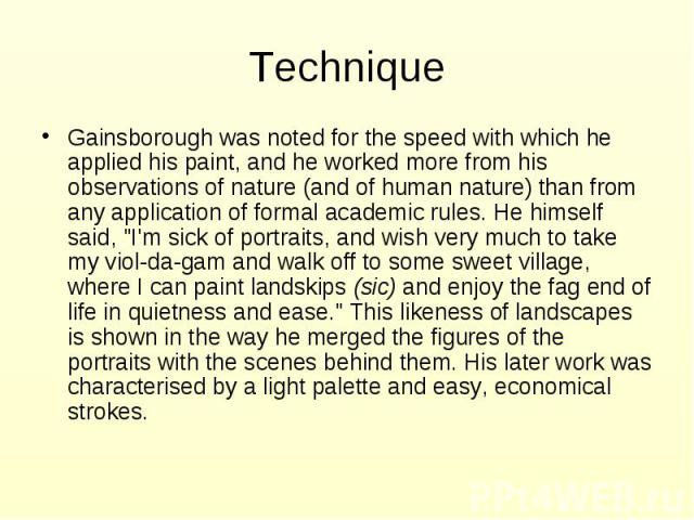 "Technique Gainsborough was noted for the speed with which he applied his paint, and he worked more from his observations of nature (and of human nature) than from any application of formal academic rules. He himself said, ""I'm sick of portraits…"