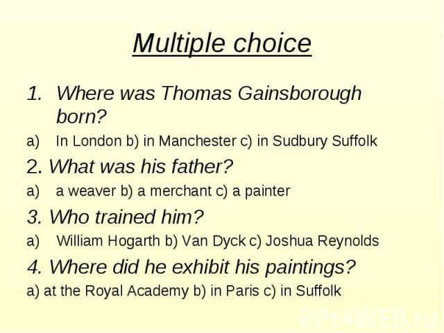 Multiple choice Where was Thomas Gainsborough born? In London b) in Manchester c) in Sudbury Suffolk 2. What was his father? a weaver b) a merchant c) a painter 3. Who trained him? William Hogarth b) Van Dyck c) Joshua Reynolds 4. Where did he exhib…