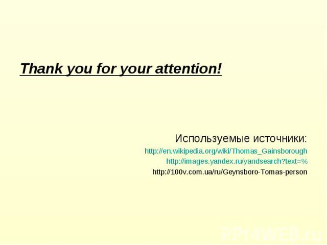 Thank you for your attention! Используемые источники: http://en.wikipedia.org/wiki/Thomas_Gainsborough http://images.yandex.ru/yandsearch?text=% http://100v.com.ua/ru/Geynsboro-Tomas-person