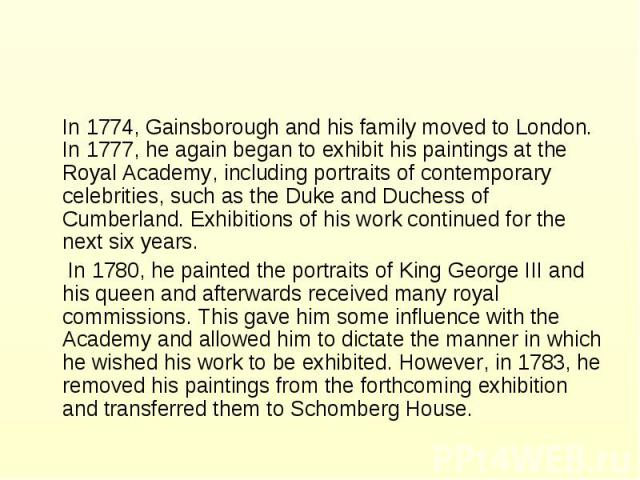 In 1774, Gainsborough and his family moved to London. In 1777, he again began to exhibit his paintings at the Royal Academy, including portraits of contemporary celebrities, such as the Duke and Duchess of Cumberland. Exhibitions of his work continu…