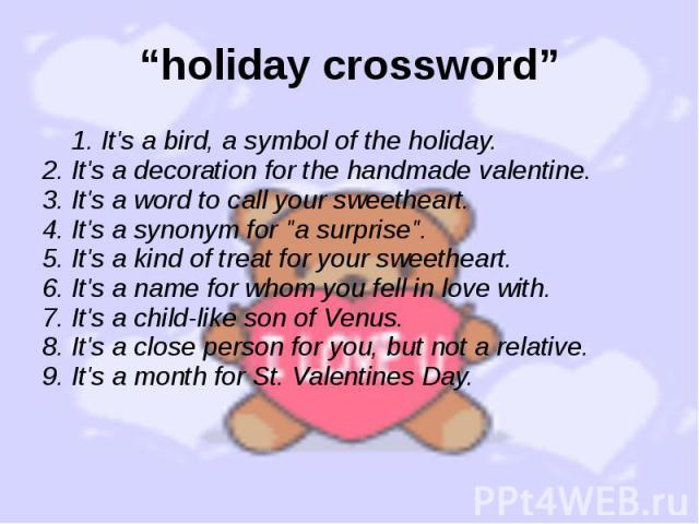 """holiday crossword"" 1. It's a bird, a symbol of the holiday. 2. It's a decoration for the handmade valentine. 3. It's a word to call your sweetheart. 4. It's a synonym for ""a surprise"". 5. It's a kind of treat for your sweetheart. 6. It's …"