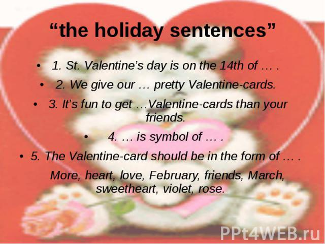"""the holiday sentences"" 1. St. Valentine's day is on the 14th of … . 2. We give our … pretty Valentine-cards. 3. It's fun to get …Valentine-cards than your friends. 4. … is symbol of … . 5. The Valentine-card should be in the form of … . More, heart…"