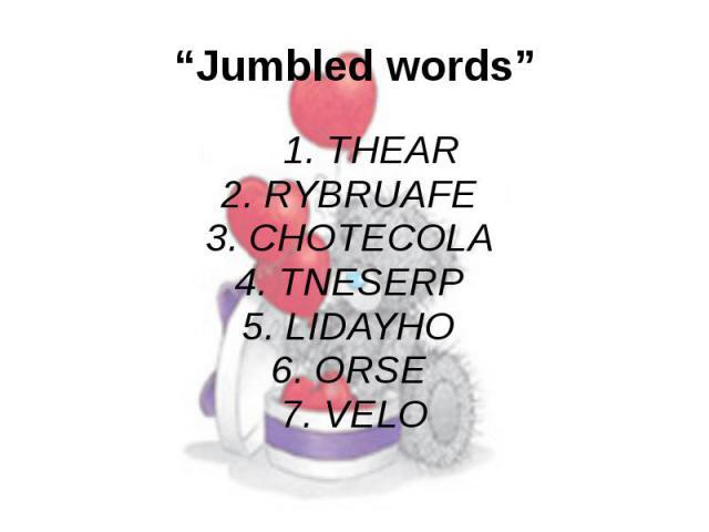 """Jumbled words"" 1. THEAR 2. RYBRUAFE 3. CHOTECOLA 4. TNESERP 5. LIDAYHO 6. ORSE 7. VELO"