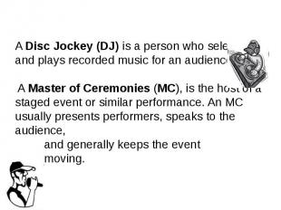 A Disc Jockey (DJ) is a person who selects and plays recorded music&nb