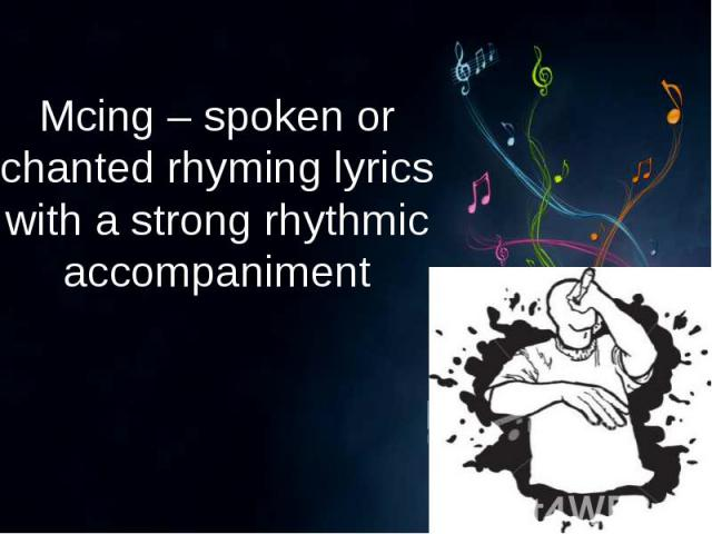 Mcing – spoken or chanted rhyming lyrics with a strong rhythmic accompaniment