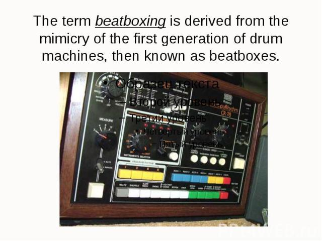 The term beatboxing is derived from the mimicry of the first generation of drum machines, then known as beatboxes.