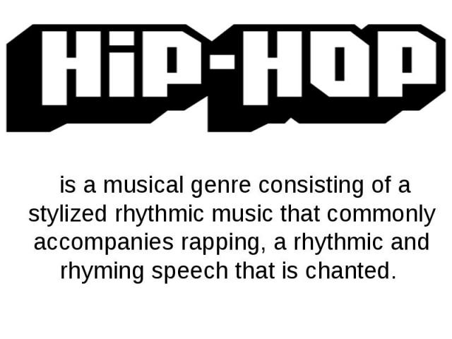 is a musical genre consisting of a stylized rhythmic music that commonly accompanies rapping, a rhythmic and rhyming speech that is chanted.