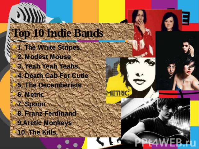 Top 10 Indie Bands 1. The White Stripes. 2. Modest Mouse 3. Yeah Yeah Yeahs. 4. Death Cab For Cutie 5. The Decemberists 6. Metric 7. Spoon 8. Franz Ferdinand 9.Arctic Monkeys 10. The Kills.
