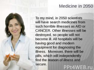 Medicine in 2050 To my mind, in 2050 scientists will have search medicines from