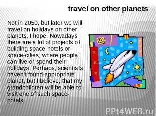 travel on other planets Not in 2050, but later we will travel on holidays on oth