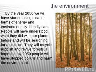 the environment By the year 2050 we will have started using cleaner forms of ene