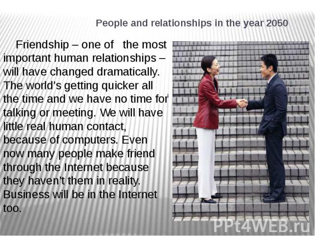 People and relationships in the year 2050 Friendship – one of the most important human relationships – will have changed dramatically. The world's getting quicker all the time and we have no time for talking or meeting. We will have little real huma…