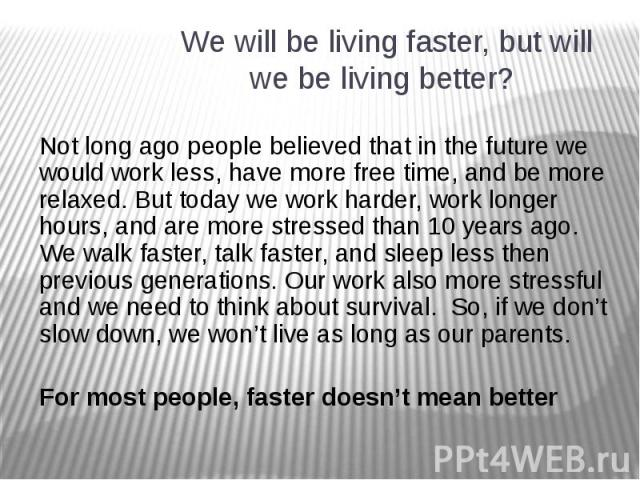 We will be living faster, but will we be living better? Not long ago people believed that in the future we would work less, have more free time, and be more relaxed. But today we work harder, work longer hours, and are more stressed than 10 years ag…