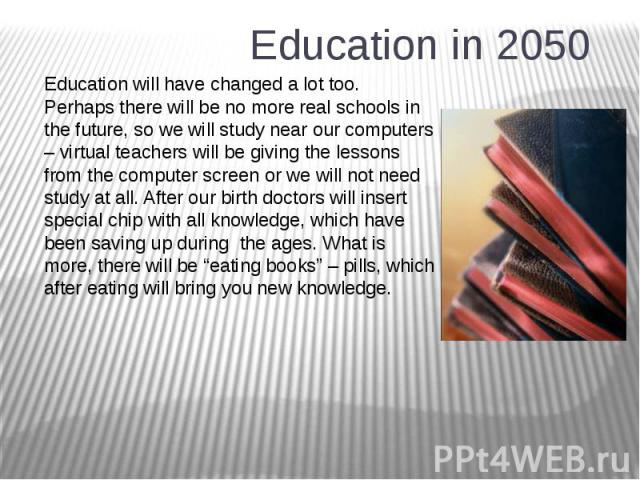 Education in 2050 Education will have changed a lot too. Perhaps there will be no more real schools in the future, so we will study near our computers – virtual teachers will be giving the lessons from the computer screen or we will not need study a…