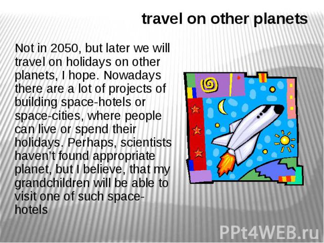 travel on other planets Not in 2050, but later we will travel on holidays on other planets, I hope. Nowadays there are a lot of projects of building space-hotels or space-cities, where people can live or spend their holidays. Perhaps, scientists hav…