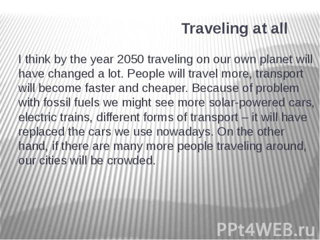 Traveling at all I think by the year 2050 traveling on our own planet will have changed a lot. People will travel more, transport will become faster and cheaper. Because of problem with fossil fuels we might see more solar-powered cars, electric tra…