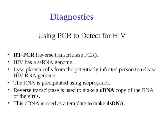 Using PCR to Detect for HIV RT-PCR (reverse transcriptase PCR). HIV has a ssRNA genome. Lyse plasma cells from the potentially infected person to release HIV RNA genome. The RNA is precipitated using isopropanol. Reverse transciptase is used to make…