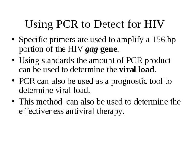 Using PCR to Detect for HIV Specific primers are used to amplify a 156 bp portion of the HIV gag gene. Using standards the amount of PCR product can be used to determine the viral load. PCR can also be used as a prognostic tool to determine viral lo…