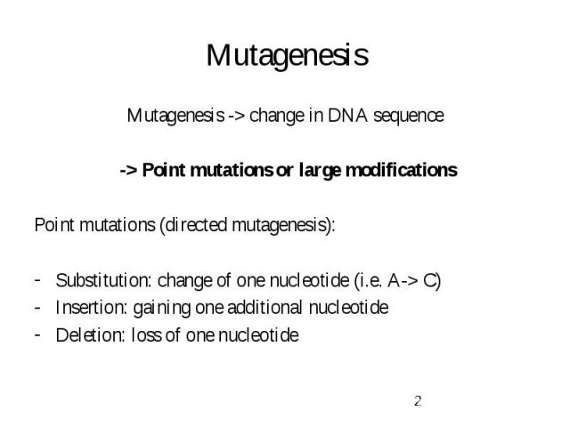 Mutagenesis Mutagenesis -> change in DNA sequence -> Point mutations or large modifications Point mutations (directed mutagenesis): Substitution: change of one nucleotide (i.e. A-> C) Insertion: gaining one additional nucleotide Deletion: l…