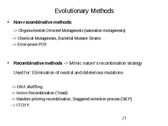 Evolutionary Methods Non-recombinative methods: -> Oligonucleotide Directed Mutagenesis (saturation mutagenesis) -> Chemical Mutagenesis, Bacterial Mutator Strains -> Error-prone PCR Recombinative methods -> Mimic nature's recombination …