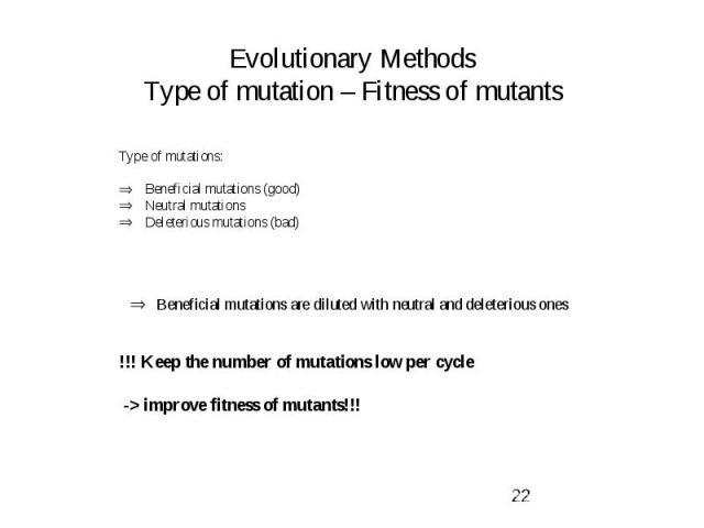 Evolutionary Methods Type of mutation – Fitness of mutants Type of mutations: Beneficial mutations (good) Neutral mutations Deleterious mutations (bad) Beneficial mutations are diluted with neutral and deleterious ones !!! Keep the number of mutatio…