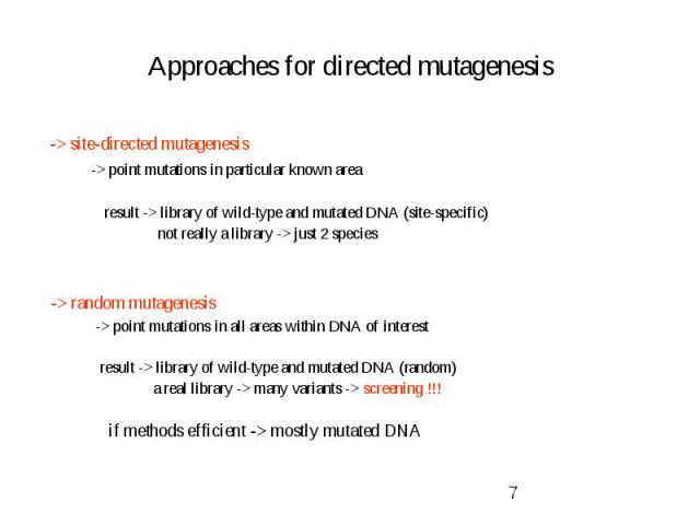 Approaches for directed mutagenesis -> site-directed mutagenesis -> point mutations in particular known area result -> library of wild-type and mutated DNA (site-specific) not really a library -> just 2 species -> random mutagenesis -…